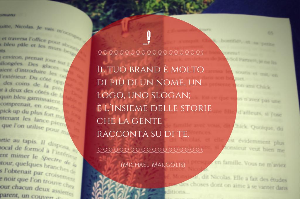 COME SCRIVERE LA STORIA DEL TUO BRAND. Il tuo brand è molto più di un nome, un logo, uno slogan; è l'insieme delle storie che la gente racconta su di te. (Michael Margolis)